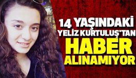 14 Yaşındaki Yeliz Kurtuluş'tan Haber Alınamıyor