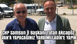 Aakcagöz: Van'a Yapacağınız Yardımı Ladik'e Yapın