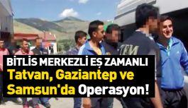 Bitlis Merkezli, Tatvan, Gaziantep ve Samsun'da Operasyon!