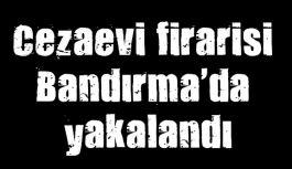Cezaevi firarisi Bandırma'da yakalandı