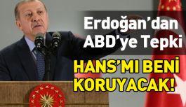 Erdoğan'dan ABD'ye sert tepki; Hans mı beni koruyacak