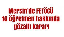 Mersin'de 16 öğretmen hakkında gözaltı...