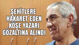Şehitlerine hakaret eden köşe yazarı Karahan gözaltına alındı