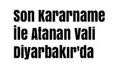 Son Kararname İle  Atanan Vali Diyarbakır'da