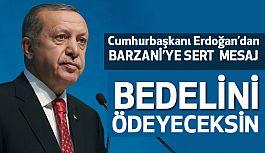 Cumhurbaşkanı Erdoğan'dan Barzani'ye Bedelini Ödeyeceksin