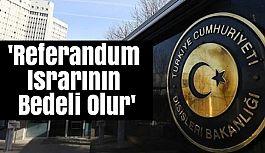 Dışişleri: 'Referandum Israrının Bedeli Olur'