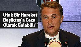 Fikret Orman: Ufak Bir Hareket Beşiktaş'a Ceza Olarak Gelebilir