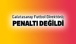 """Galatasaray Futbol Direktörü; """"Penaltı değildi"""""""