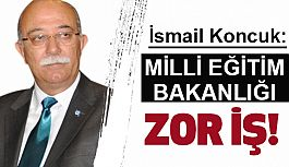 İsmail Koncuk: Milli Eğitim Bakanlığı Zor İş!