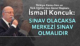 """İsmail Koncuk; """"Sınav Olacaksa Merkezi Sınav Olmalıdır"""""""