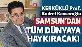 Prof Dr.Kevseroğlu, Tüm Dünyaya Samsun'dan Haykıracak!