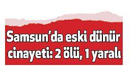 Samsun'da Eski Dünür Cinayeti: 2 Ölü, 1 Yaralı