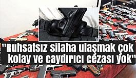 """""""Ruhsatsız silaha ulaşmak çok kolay ve caydırıcı cezası yok"""""""