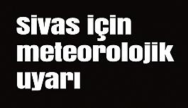 Sivas için meteorolojik uyarı