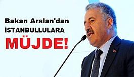 Bakan Arslan'dan İstanbullulara Müjde!
