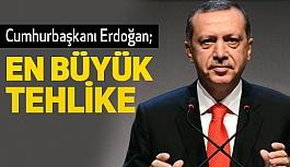 Cumhurbaşkanı Erdoğan; En Büyük Tehlike
