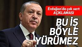 Erdoğan'dan Sert Açıklama; Bu iş böyle yürümez