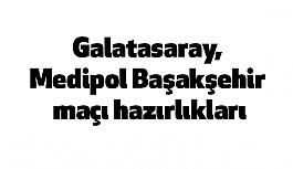 Galatasaray, Medipol Başakşehir maçı hazırlıkları