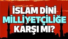İslâm Dini Milliyetçiliğe Karşı mı?