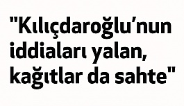 """""""Kılıçdaroğlu'nun iddiaları yalan, kağıtlar da sahte"""""""