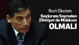 Nuri Okutan; Soykırımı Seyreden Zihniyet de Mahkum Olmalı