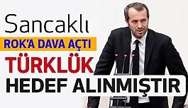 Saffet Sancaklı; ROK'a Dava Açtı: Türklük Hedef Alınmıştır