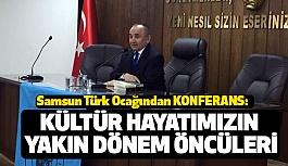 """Samsun Türk Ocağından """"Kültür Hayatımızın Yakın Dönem Öncüleri"""" Konferansı"""