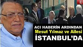 Acı Haberin Ardından Mesut Yılmaz ve Ailesi İstanbul'da