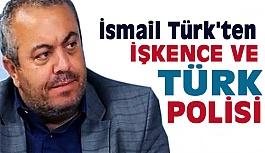 """İsmail Türk'ten """"İşkence ve Türk Polisi"""" Açıklaması"""
