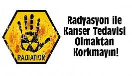 Radyasyon ile Kanser Tedavisi Olmaktan Korkmayın !