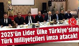 """""""2023'ün Lider Ülke Türkiye'sine Türk Milliyetçileri imza atacak"""""""