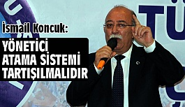 """""""Yönetici Atama Sistemi Tartışılmalıdır"""""""