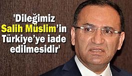 """""""Bizim dileğimiz Salih Müslim'in Türkiye'ye iade edilmesidir"""""""