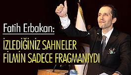 Fatih Erbakan, 4 senedir izlediğiniz sahneler filmin sadece fragmanıydı