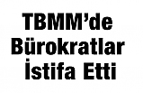 TBMM'de Bürokratlar İstifa Etti
