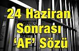 """24 Haziran Sonrası """"AF"""" Sözü"""