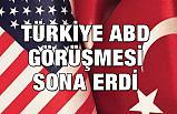 Türkiye-ABD Görüşmesi Sona Erdi