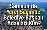 Samsun'da Yerel Seçimde Belediye Başkan Adayları Kim?