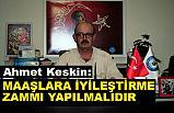 Ahmet Keskin; Maaşlara İyileştirme Zammı Yapılmalıdır