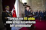 """""""Türkiye'nin 95 yılda elde ettiği başarıların bir sembolüdür"""""""