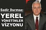 MHP'li Sadir Durmaz'dan, Yerel Yönetimler Vizyonu