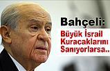 MHP Lideri Bahçeli;  Büyük İsrail Kuracaklarını Sanıyorlarsa...
