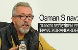 Osman Sınav: Dünyayı değiştiren hayal kuranlardır
