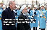 Cumhurbaşkanı Erdoğan, Ruhani'yi resmi törenle karşıladı