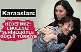 Karaaslan: Hedefimiz, Engelsiz Şehirleriyle Güçlü Türkiye