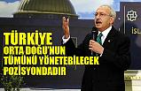 Kılıçdaroğlu, Türkiye Orta Doğu'nun Tümünü Yönetebilecek Pozisyonda