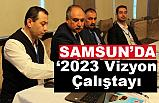 """Samsun'da """"2023 Vizyon Çalıştayı"""""""