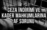 Ceza İndirimi ve Kader Mahkumlarının Af  Sorunu!
