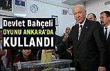 Devlet Bahçeli Oyunu Ankara'da Kullandı
