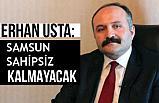 Erhan Usta; Samsun Sahipsiz Kalmayacak!
